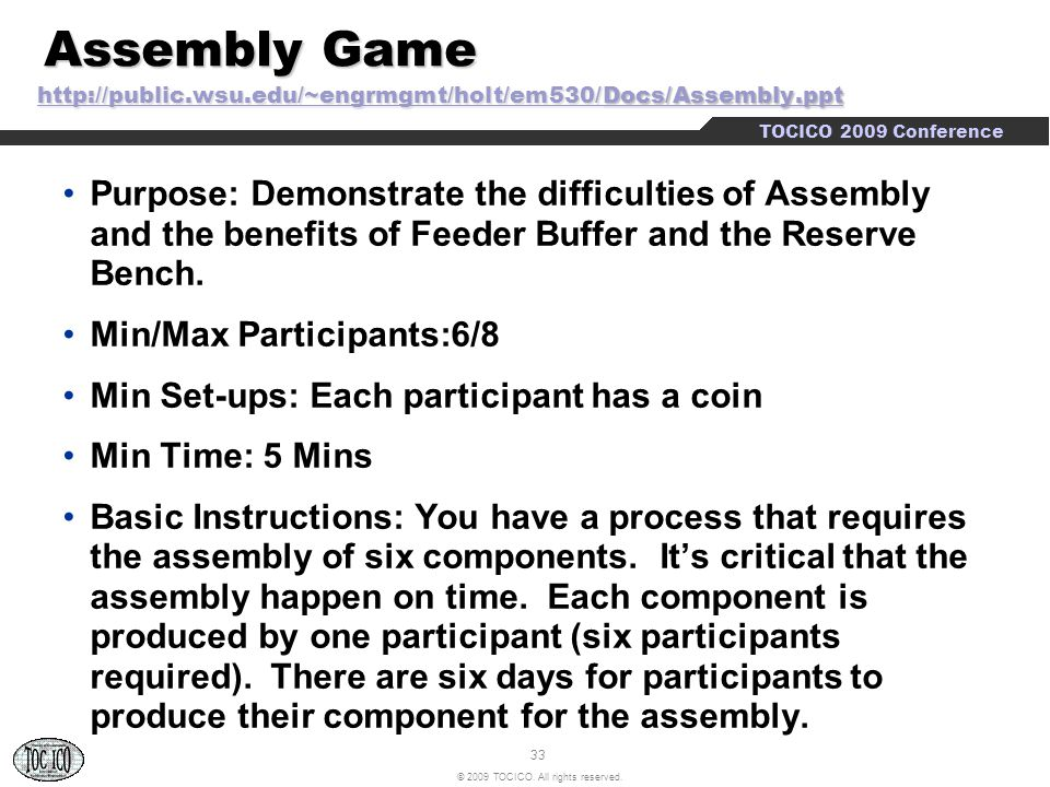 33 © 2009 TOCICO. All rights reserved. TOCICO 2009 Conference Assembly Game http://public.wsu.edu/~engrmgmt/holt/em530/Docs/Assembly.ppt Assembly Game