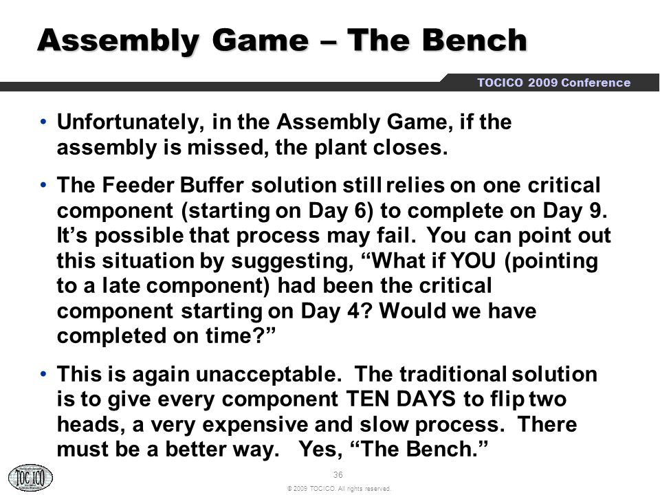 36 © 2009 TOCICO. All rights reserved. TOCICO 2009 Conference Assembly Game – The Bench Assembly Game – The Bench Unfortunately, in the Assembly Game,