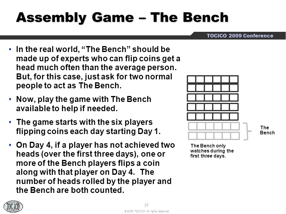 """37 © 2009 TOCICO. All rights reserved. TOCICO 2009 Conference Assembly Game – The Bench Assembly Game – The Bench In the real world, """"The Bench"""" shoul"""
