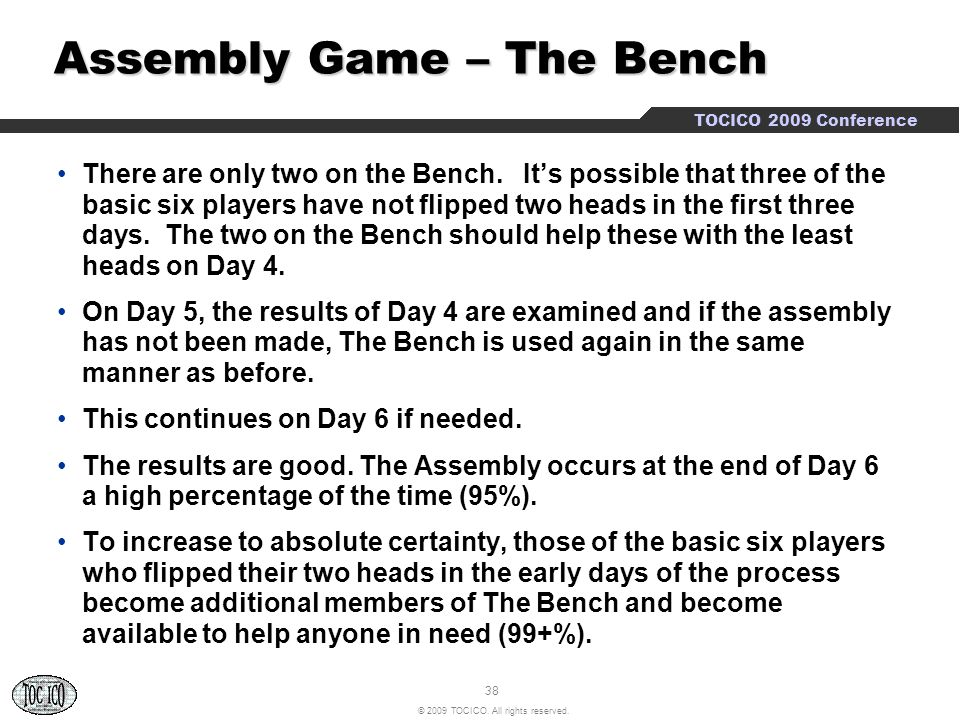 38 © 2009 TOCICO. All rights reserved. TOCICO 2009 Conference Assembly Game – The Bench Assembly Game – The Bench There are only two on the Bench. It'