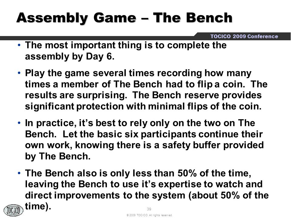 39 © 2009 TOCICO. All rights reserved. TOCICO 2009 Conference Assembly Game – The Bench Assembly Game – The Bench The most important thing is to compl