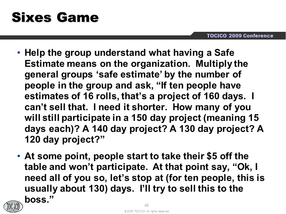 48 © 2009 TOCICO. All rights reserved. TOCICO 2009 Conference Sixes Game Help the group understand what having a Safe Estimate means on the organizati
