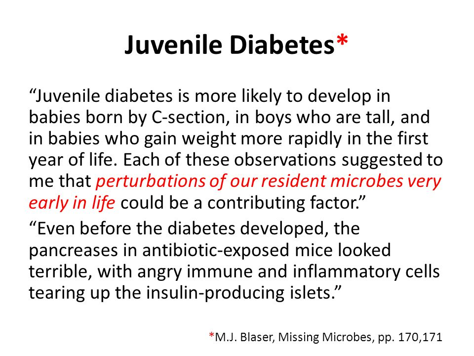 Juvenile Diabetes* Juvenile diabetes is more likely to develop in babies born by C-section, in boys who are tall, and in babies who gain weight more rapidly in the first year of life.