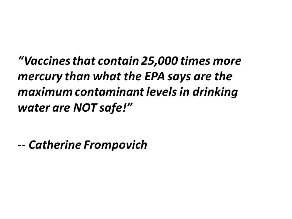 Vaccines that contain 25,000 times more mercury than what the EPA says are the maximum contaminant levels in drinking water are NOT safe! -- Catherine Frompovich