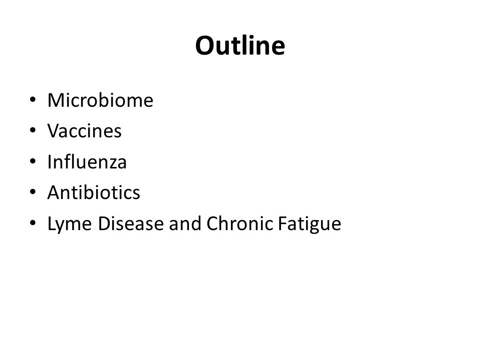 Outline Microbiome Vaccines Influenza Antibiotics Lyme Disease and Chronic Fatigue