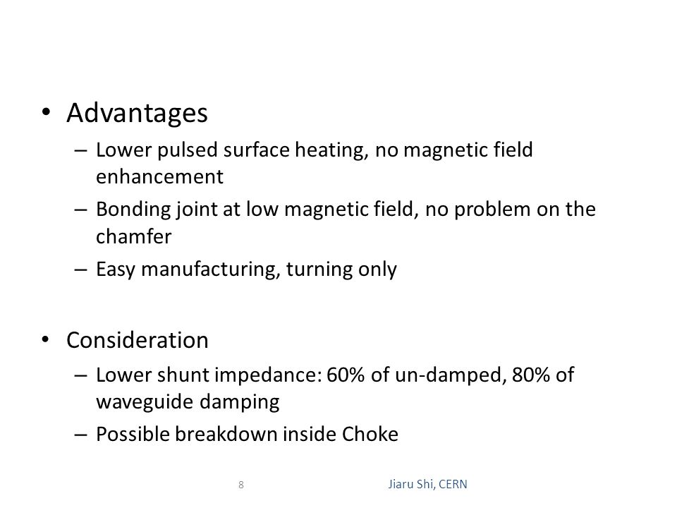 Advantages – Lower pulsed surface heating, no magnetic field enhancement – Bonding joint at low magnetic field, no problem on the chamfer – Easy manufacturing, turning only Consideration – Lower shunt impedance: 60% of un-damped, 80% of waveguide damping – Possible breakdown inside Choke 8 Jiaru Shi, CERN