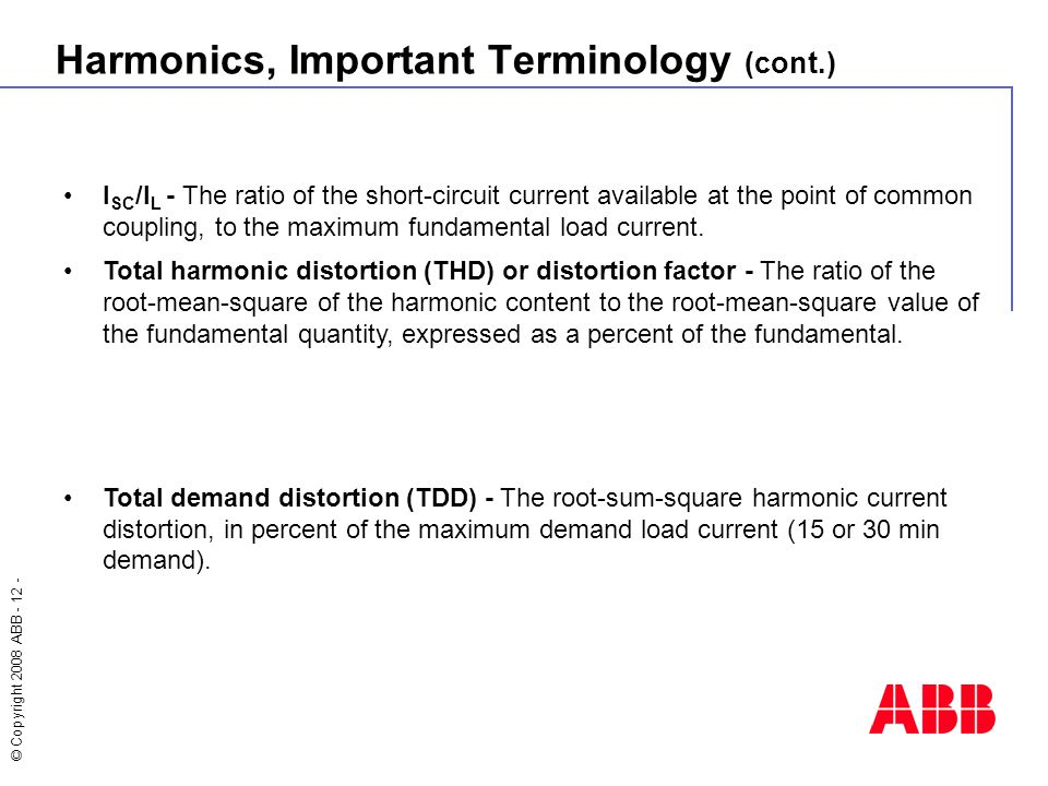 © Copyright 2008 ABB - 12 - Harmonics, Important Terminology (cont.) I SC /I L - The ratio of the short-circuit current available at the point of comm
