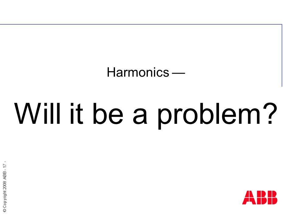© Copyright 2008 ABB - 17 - Harmonics — Will it be a problem