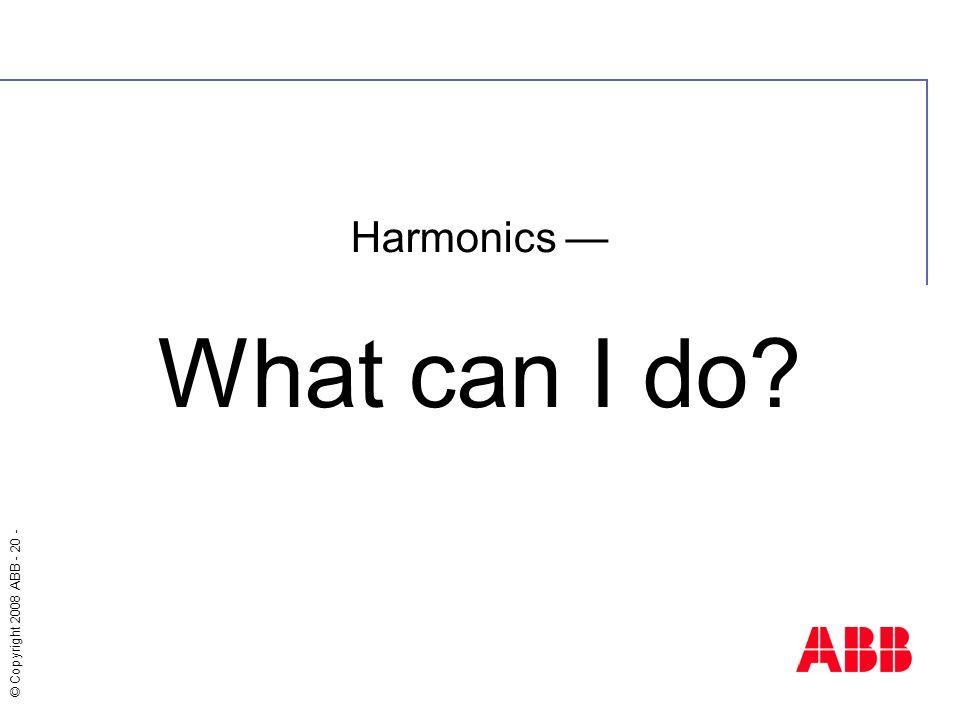 © Copyright 2008 ABB - 20 - Harmonics — What can I do?