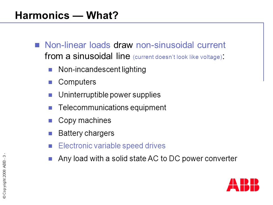 © Copyright 2008 ABB - 3 - Non-linear loads draw non-sinusoidal current from a sinusoidal line (current doesn't look like voltage) : Non-incandescent lighting Computers Uninterruptible power supplies Telecommunications equipment Copy machines Battery chargers Electronic variable speed drives Any load with a solid state AC to DC power converter Harmonics — What