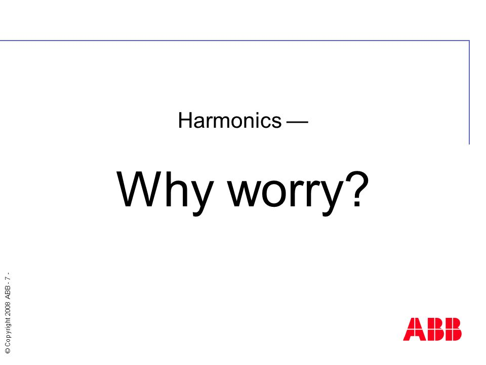 © Copyright 2008 ABB - 7 - Harmonics — Why worry