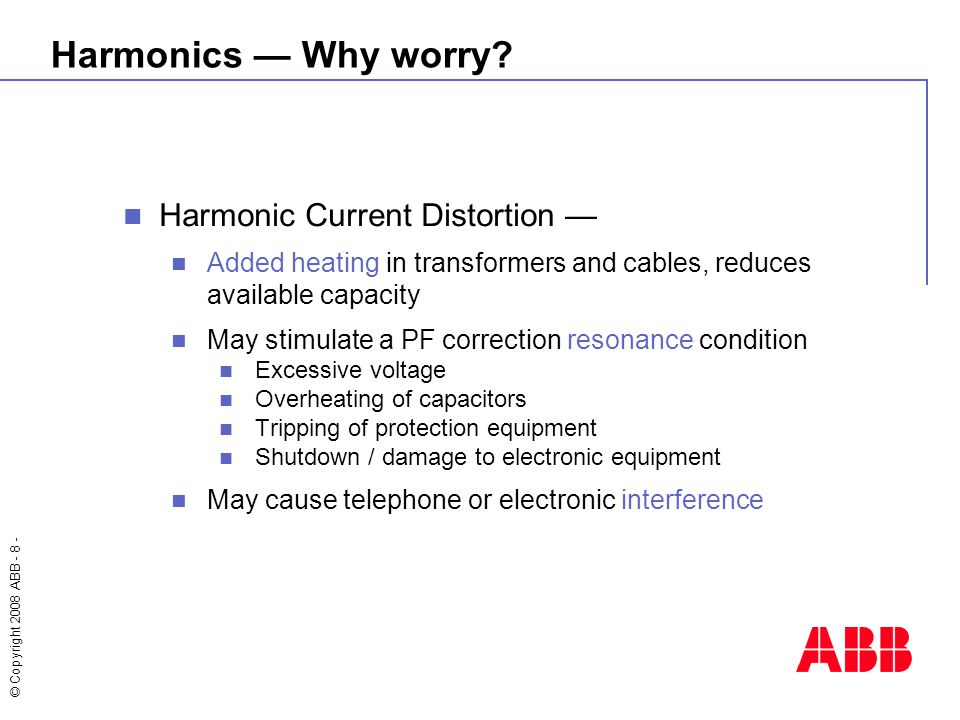 © Copyright 2008 ABB - 8 - Harmonic Current Distortion — Added heating in transformers and cables, reduces available capacity May stimulate a PF corre