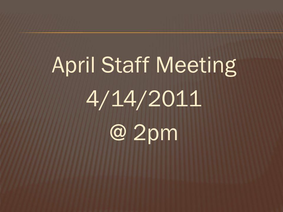 April Staff Meeting 4/14/2011 @ 2pm