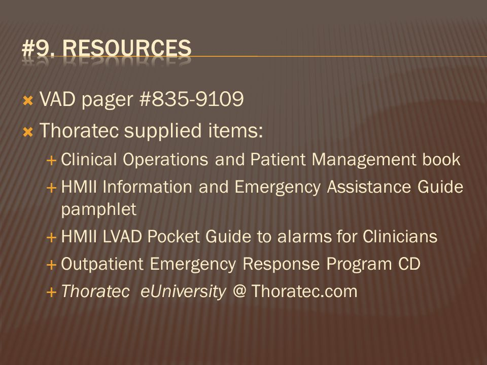  VAD pager #835-9109  Thoratec supplied items:  Clinical Operations and Patient Management book  HMII Information and Emergency Assistance Guide pamphlet  HMII LVAD Pocket Guide to alarms for Clinicians  Outpatient Emergency Response Program CD  Thoratec eUniversity @ Thoratec.com