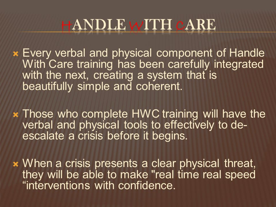  Every verbal and physical component of Handle With Care training has been carefully integrated with the next, creating a system that is beautifully simple and coherent.
