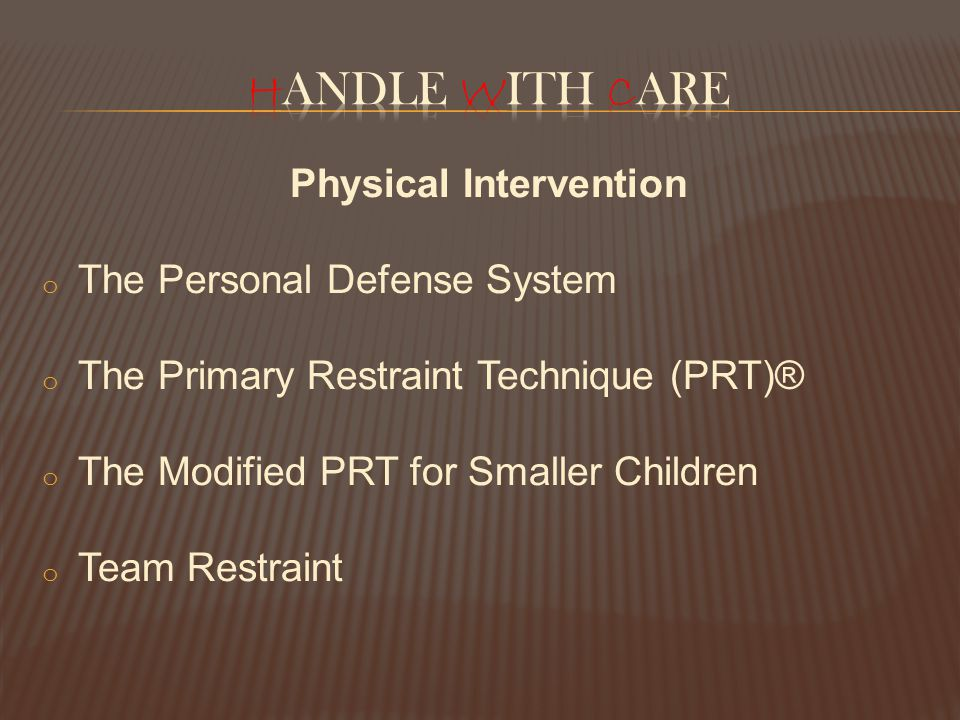 Physical Intervention o The Personal Defense System o The Primary Restraint Technique (PRT)® o The Modified PRT for Smaller Children o Team Restraint