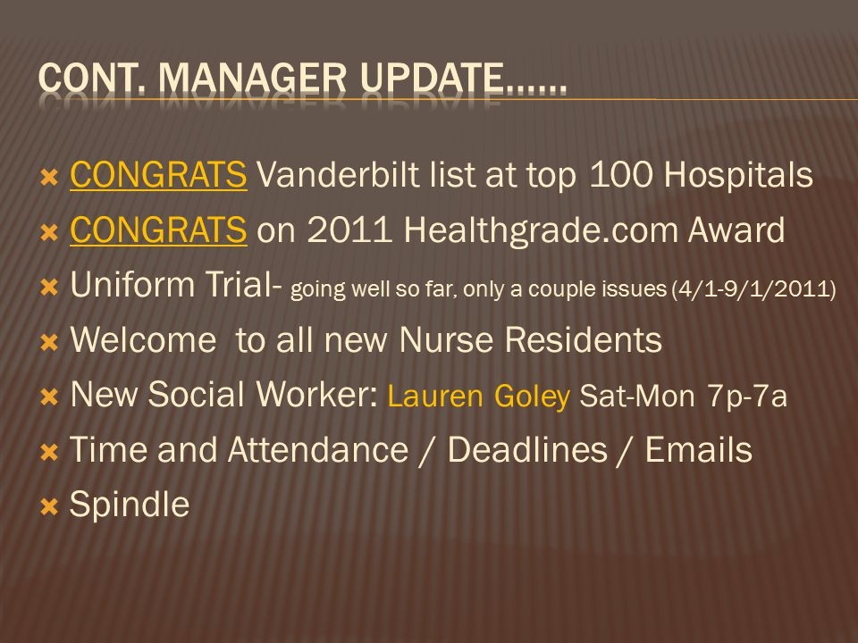  CONGRATS Vanderbilt list at top 100 Hospitals  CONGRATS on 2011 Healthgrade.com Award  Uniform Trial- going well so far, only a couple issues (4/1-9/1/2011)  Welcome to all new Nurse Residents  New Social Worker: Lauren Goley Sat-Mon 7p-7a  Time and Attendance / Deadlines / Emails  Spindle