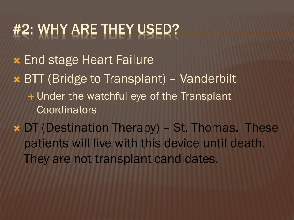  End stage Heart Failure  BTT (Bridge to Transplant) – Vanderbilt  Under the watchful eye of the Transplant Coordinators  DT (Destination Therapy) – St.