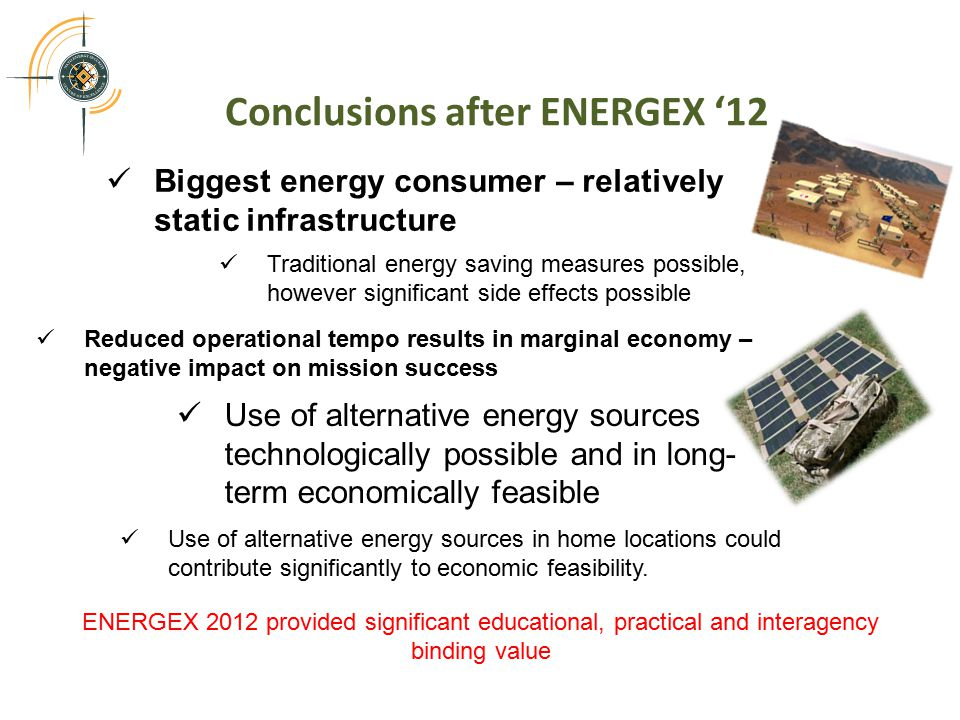 Conclusions after ENERGEX '12 Biggest energy consumer – relatively static infrastructure Traditional energy saving measures possible, however significant side effects possible Reduced operational tempo results in marginal economy – negative impact on mission success Use of alternative energy sources technologically possible and in long- term economically feasible Use of alternative energy sources in home locations could contribute significantly to economic feasibility.