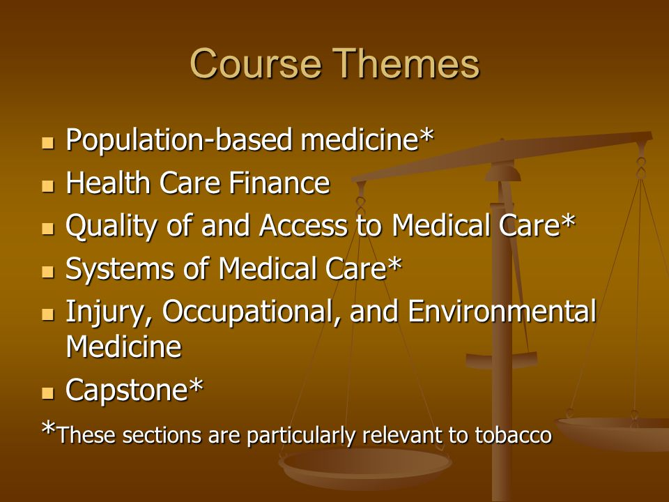 Course Themes Population-based medicine* Population-based medicine* Health Care Finance Health Care Finance Quality of and Access to Medical Care* Quality of and Access to Medical Care* Systems of Medical Care* Systems of Medical Care* Injury, Occupational, and Environmental Medicine Injury, Occupational, and Environmental Medicine Capstone* Capstone* * These sections are particularly relevant to tobacco