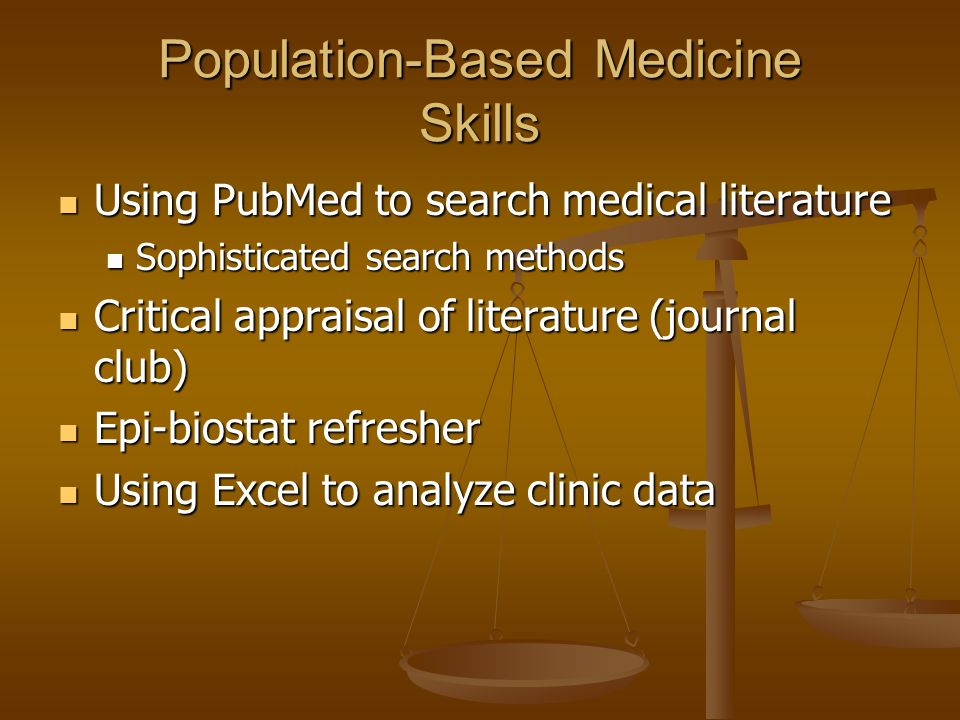 Population-Based Medicine Skills Using PubMed to search medical literature Using PubMed to search medical literature Sophisticated search methods Sophisticated search methods Critical appraisal of literature (journal club) Critical appraisal of literature (journal club) Epi-biostat refresher Epi-biostat refresher Using Excel to analyze clinic data Using Excel to analyze clinic data
