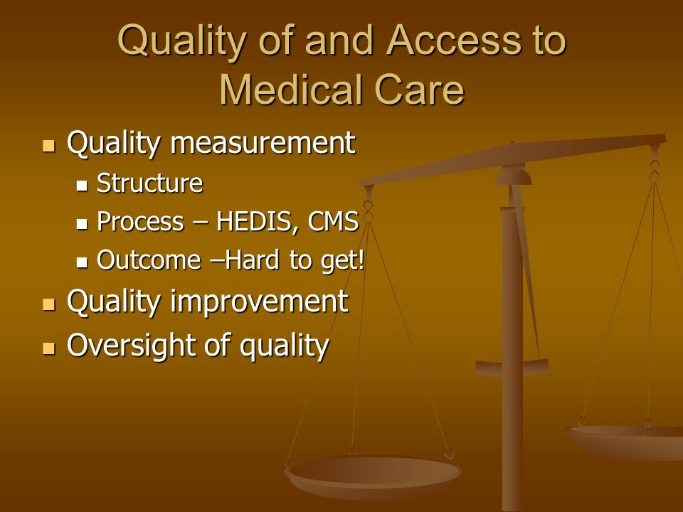 Quality of and Access to Medical Care Quality measurement Quality measurement Structure Structure Process – HEDIS, CMS Process – HEDIS, CMS Outcome –Hard to get.