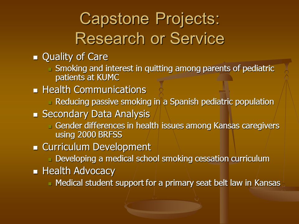 Capstone Projects: Research or Service Quality of Care Quality of Care Smoking and interest in quitting among parents of pediatric patients at KUMC Smoking and interest in quitting among parents of pediatric patients at KUMC Health Communications Health Communications Reducing passive smoking in a Spanish pediatric population Reducing passive smoking in a Spanish pediatric population Secondary Data Analysis Secondary Data Analysis Gender differences in health issues among Kansas caregivers using 2000 BRFSS Gender differences in health issues among Kansas caregivers using 2000 BRFSS Curriculum Development Curriculum Development Developing a medical school smoking cessation curriculum Developing a medical school smoking cessation curriculum Health Advocacy Health Advocacy Medical student support for a primary seat belt law in Kansas Medical student support for a primary seat belt law in Kansas