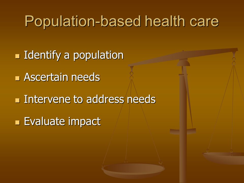 Population-based health care Identify a population Identify a population Ascertain needs Ascertain needs Intervene to address needs Intervene to address needs Evaluate impact Evaluate impact