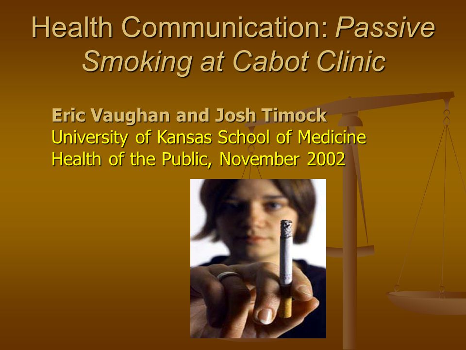 Health Communication: Passive Smoking at Cabot Clinic Eric Vaughan and Josh Timock University of Kansas School of Medicine Health of the Public, November 2002