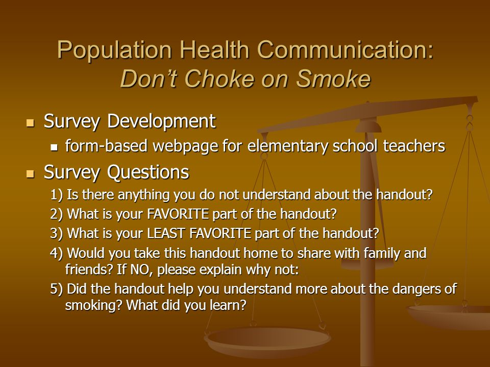Population Health Communication: Don't Choke on Smoke Survey Development Survey Development form-based webpage for elementary school teachers form-based webpage for elementary school teachers Survey Questions Survey Questions 1) Is there anything you do not understand about the handout.