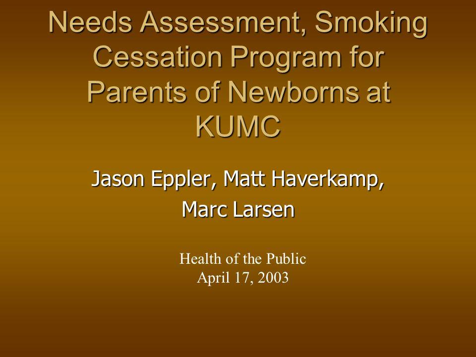 Needs Assessment, Smoking Cessation Program for Parents of Newborns at KUMC Jason Eppler, Matt Haverkamp, Marc Larsen Health of the Public April 17, 2003