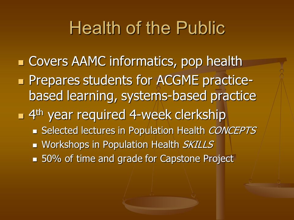 Health of the Public Covers AAMC informatics, pop health Covers AAMC informatics, pop health Prepares students for ACGME practice- based learning, systems-based practice Prepares students for ACGME practice- based learning, systems-based practice 4 th year required 4-week clerkship 4 th year required 4-week clerkship Selected lectures in Population Health CONCEPTS Selected lectures in Population Health CONCEPTS Workshops in Population Health SKILLS Workshops in Population Health SKILLS 50% of time and grade for Capstone Project 50% of time and grade for Capstone Project