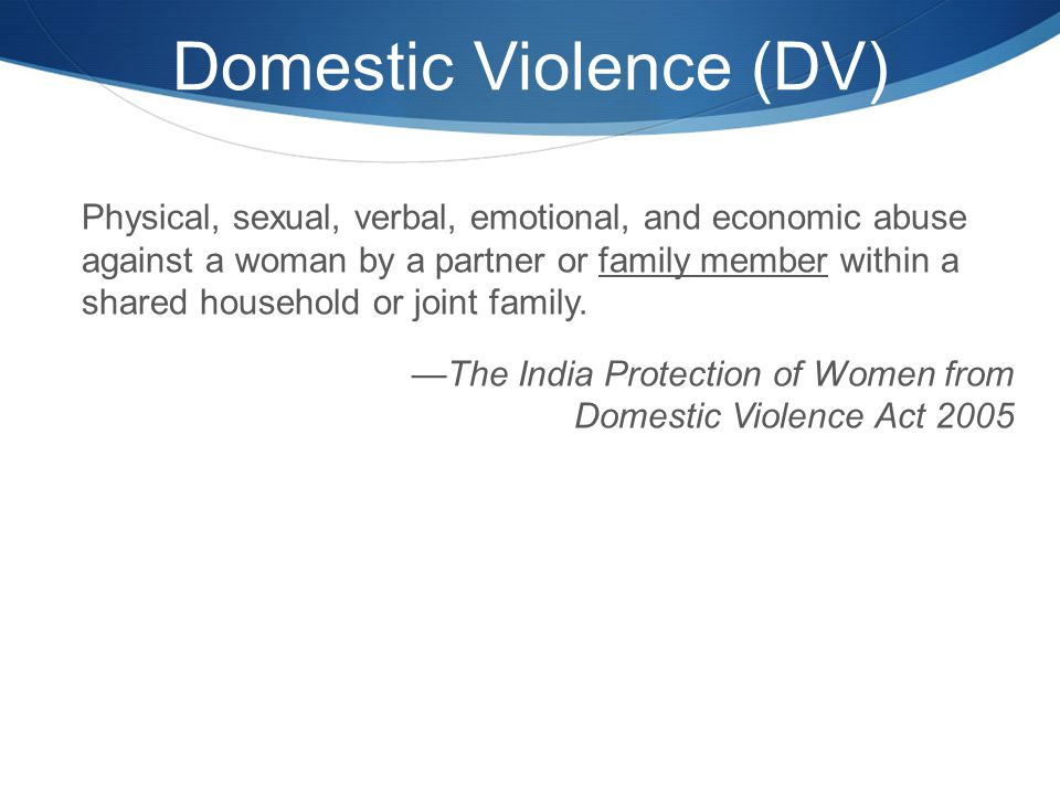 Domestic Violence (DV) Physical, sexual, verbal, emotional, and economic abuse against a woman by a partner or family member within a shared household