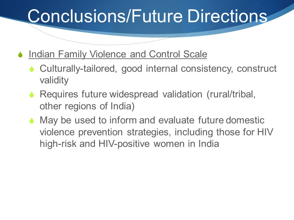 Conclusions/Future Directions  Indian Family Violence and Control Scale  Culturally-tailored, good internal consistency, construct validity  Requir