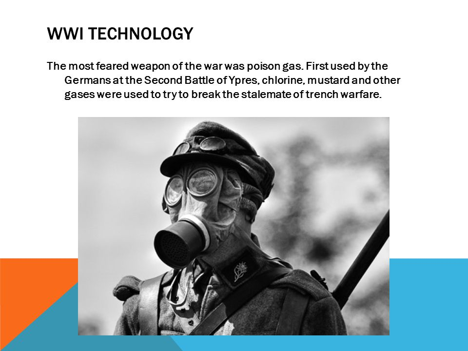 WWI TECHNOLOGY The most feared weapon of the war was poison gas. First used by the Germans at the Second Battle of Ypres, chlorine, mustard and other