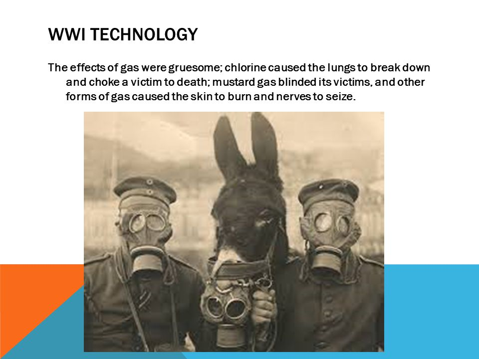 WWI TECHNOLOGY The effects of gas were gruesome; chlorine caused the lungs to break down and choke a victim to death; mustard gas blinded its victims,