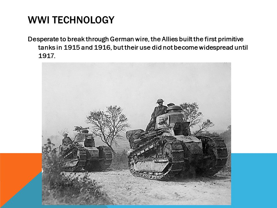 WWI TECHNOLOGY Desperate to break through German wire, the Allies built the first primitive tanks in 1915 and 1916, but their use did not become wides