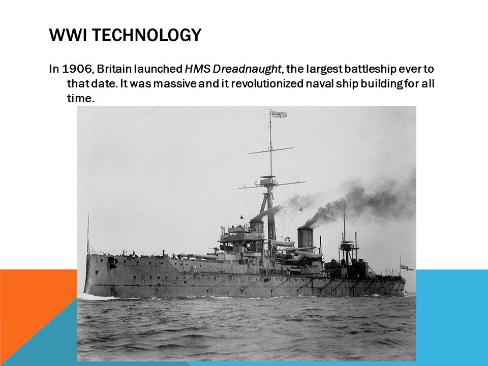 WWI TECHNOLOGY In 1906, Britain launched HMS Dreadnaught, the largest battleship ever to that date. It was massive and it revolutionized naval ship bu