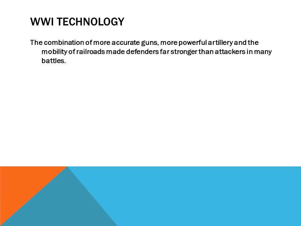 WWI TECHNOLOGY The combination of more accurate guns, more powerful artillery and the mobility of railroads made defenders far stronger than attackers