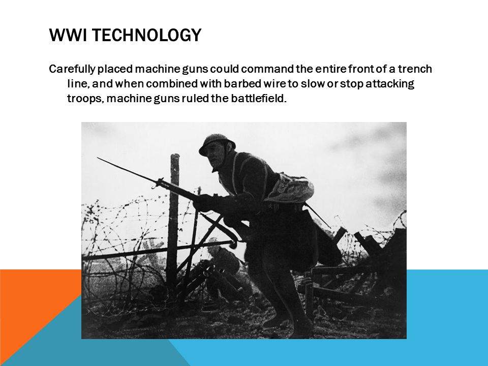 WWI TECHNOLOGY Carefully placed machine guns could command the entire front of a trench line, and when combined with barbed wire to slow or stop attac