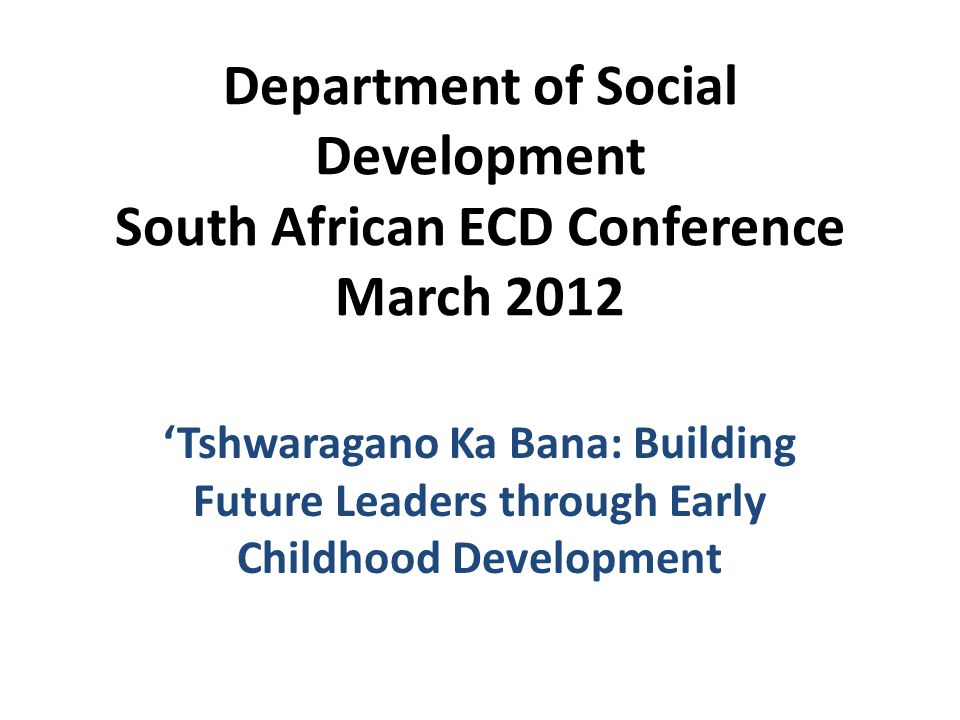 Department of Social Development South African ECD Conference March 2012 'Tshwaragano Ka Bana: Building Future Leaders through Early Childhood Development