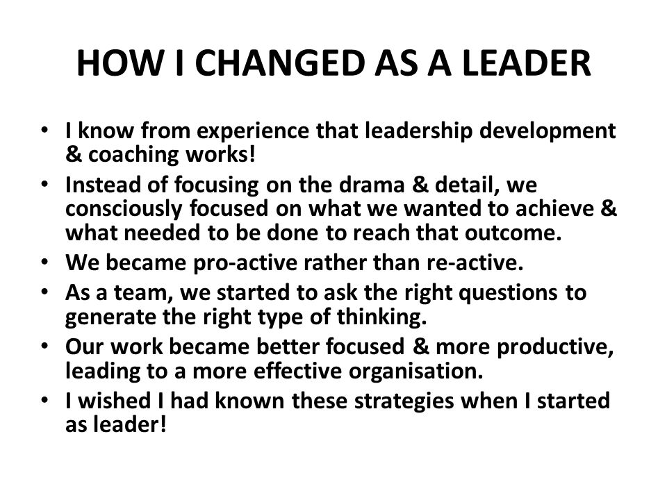 HOW I CHANGED AS A LEADER I know from experience that leadership development & coaching works.