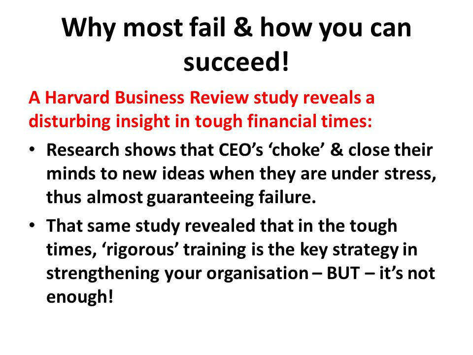 Why most fail & how you can succeed! A Harvard Business Review study reveals a disturbing insight in tough financial times: Research shows that CEO's
