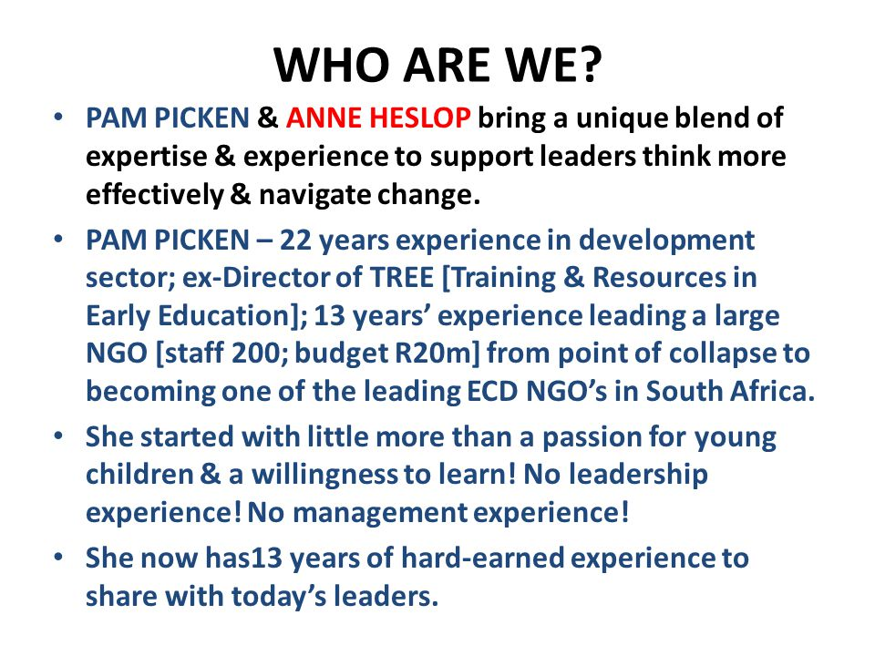WHO ARE WE? PAM PICKEN & ANNE HESLOP bring a unique blend of expertise & experience to support leaders think more effectively & navigate change. PAM P