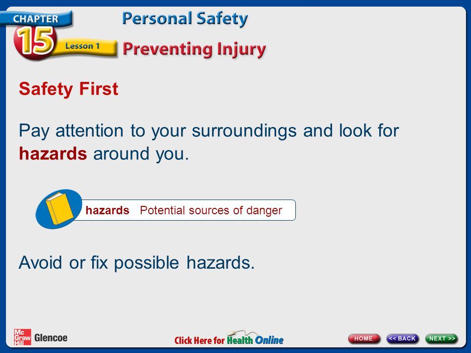 Safety First Pay attention to your surroundings and look for hazards around you. hazards Potential sources of danger Avoid or fix possible hazards.