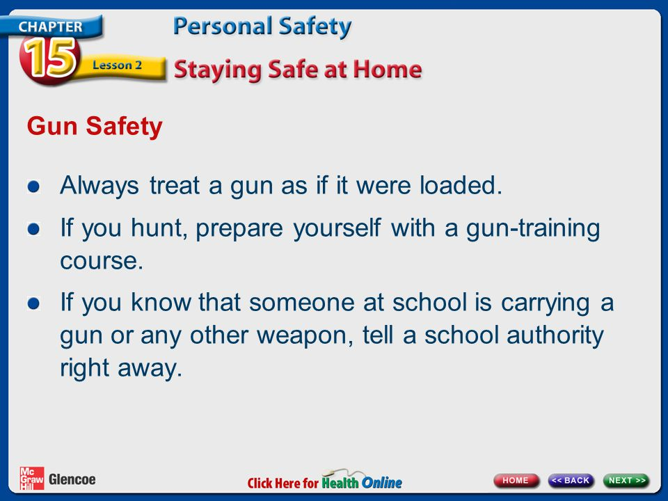Gun Safety Always treat a gun as if it were loaded. If you hunt, prepare yourself with a gun-training course. If you know that someone at school is ca