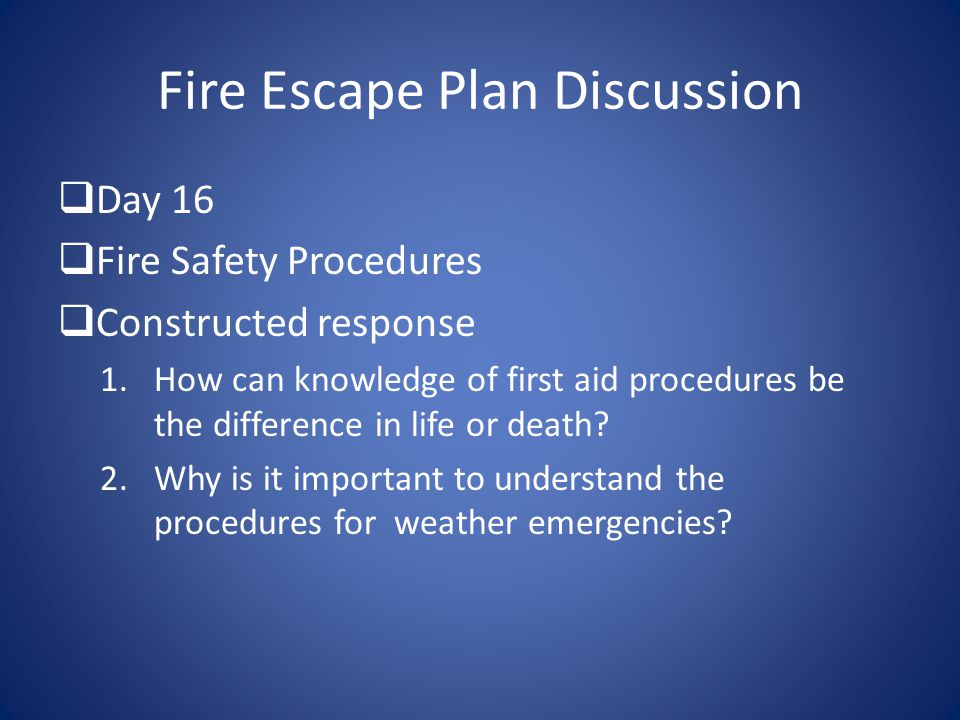 Fire Escape Plan Discussion  Day 16  Fire Safety Procedures  Constructed response 1.How can knowledge of first aid procedures be the difference in