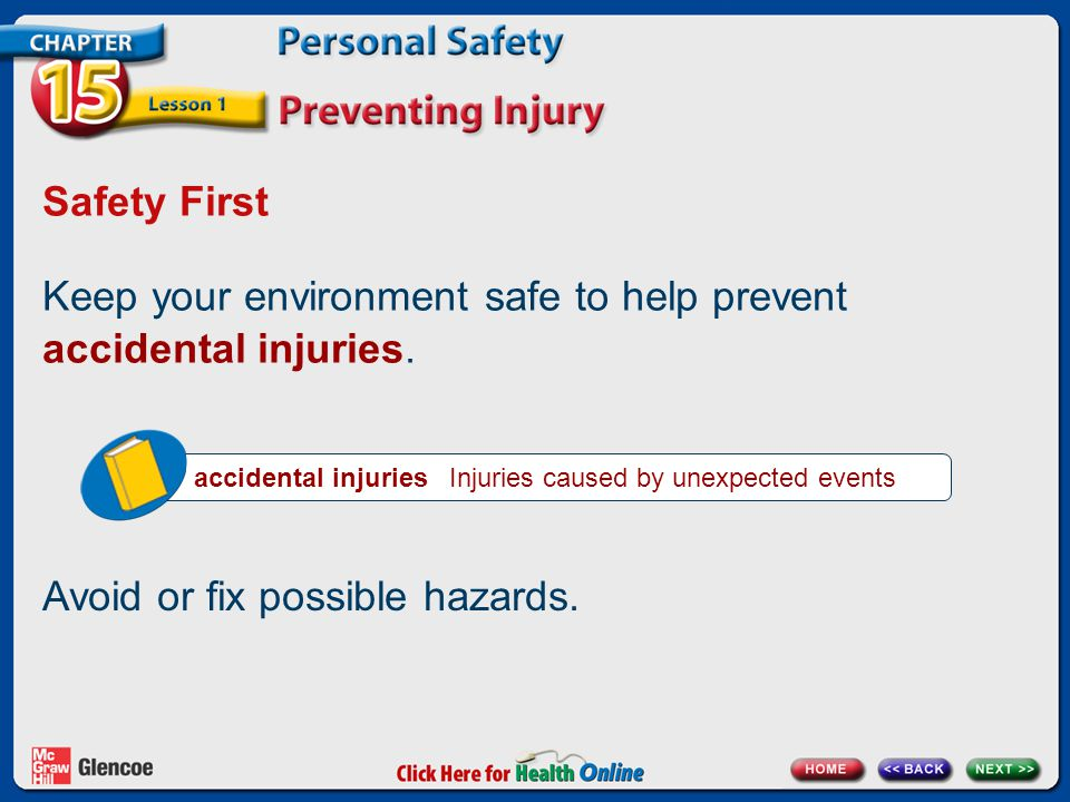 Safety First Keep your environment safe to help prevent accidental injuries. accidental injuries Injuries caused by unexpected events Avoid or fix pos