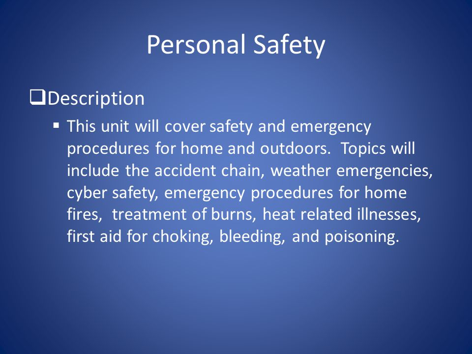 Personal Safety  Description  This unit will cover safety and emergency procedures for home and outdoors. Topics will include the accident chain, we