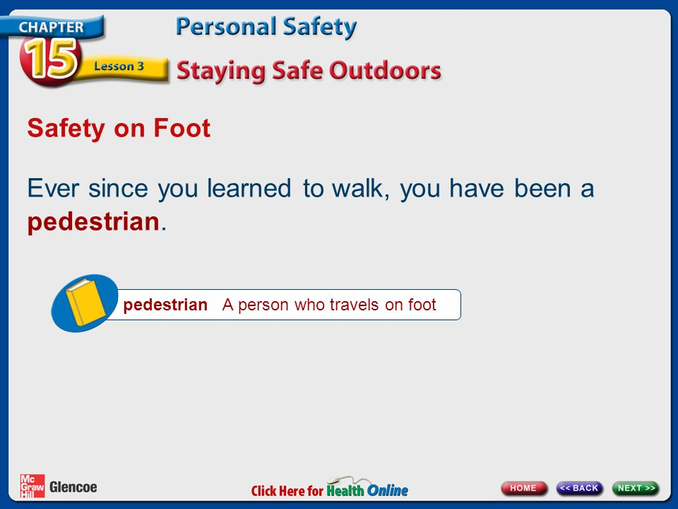 Safety on Foot Ever since you learned to walk, you have been a pedestrian. pedestrian A person who travels on foot